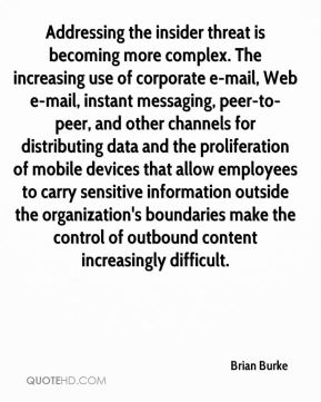 Addressing the insider threat is becoming more complex. The increasing use of corporate e-mail, Web e-mail, instant messaging, peer-to-peer, and other channels for distributing data and the proliferation of mobile devices that allow employees to carry sensitive information outside the organization's boundaries make the control of outbound content increasingly difficult.