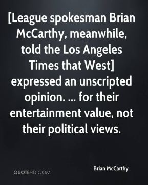 Brian McCarthy - [League spokesman Brian McCarthy, meanwhile, told the Los Angeles Times that West] expressed an unscripted opinion. ... for their entertainment value, not their political views.