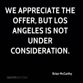 We appreciate the offer, but Los Angeles is not under consideration.