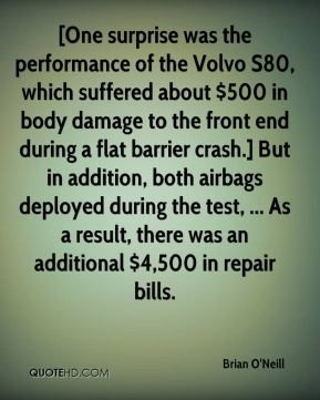 Brian O'Neill - [One surprise was the performance of the Volvo S80, which suffered about $500 in body damage to the front end during a flat barrier crash.] But in addition, both airbags deployed during the test, ... As a result, there was an additional $4,500 in repair bills.