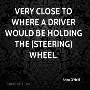 Brian O'Neill - very close to where a driver would be holding the (steering) wheel.