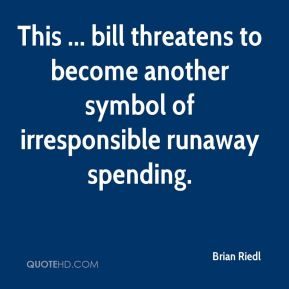 Brian Riedl - This ... bill threatens to become another symbol of irresponsible runaway spending.