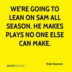 Brian Seymore - We're going to lean on Sam all season. He makes plays no one else can make.