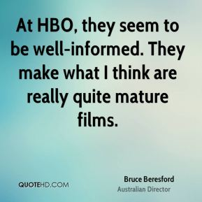 At HBO, they seem to be well-informed. They make what I think are really quite mature films.