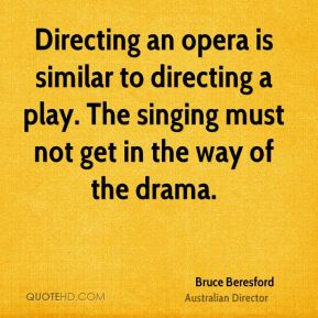 Directing an opera is similar to directing a play. The singing must not get in the way of the drama.