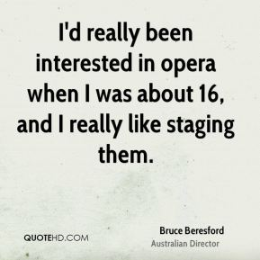I'd really been interested in opera when I was about 16, and I really like staging them.