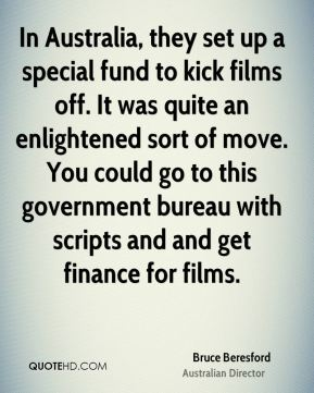 Bruce Beresford - In Australia, they set up a special fund to kick films off. It was quite an enlightened sort of move. You could go to this government bureau with scripts and and get finance for films.