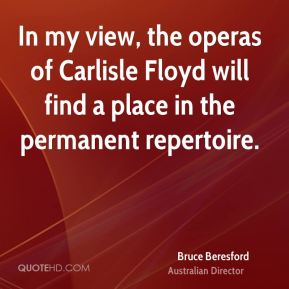 In my view, the operas of Carlisle Floyd will find a place in the permanent repertoire.