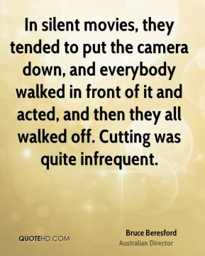 Bruce Beresford - In silent movies, they tended to put the camera down, and everybody walked in front of it and acted, and then they all walked off. Cutting was quite infrequent.