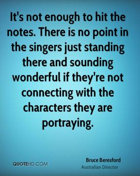 It's not enough to hit the notes. There is no point in the singers just standing there and sounding wonderful if they're not connecting with the characters they are portraying.