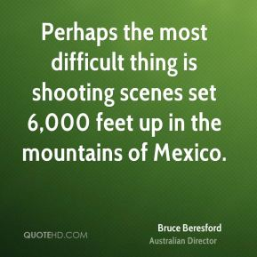 Perhaps the most difficult thing is shooting scenes set 6,000 feet up in the mountains of Mexico.