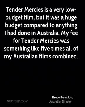 Bruce Beresford - Tender Mercies is a very low-budget film, but it was a huge budget compared to anything I had done in Australia. My fee for Tender Mercies was something like five times all of my Australian films combined.