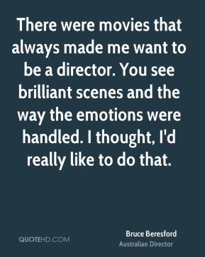 Bruce Beresford - There were movies that always made me want to be a director. You see brilliant scenes and the way the emotions were handled. I thought, I'd really like to do that.