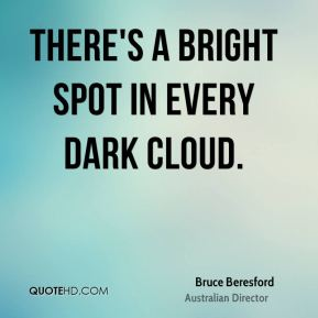 Bruce Beresford - There's a bright spot in every dark cloud.