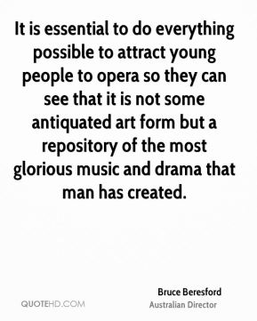 It is essential to do everything possible to attract young people to opera so they can see that it is not some antiquated art form but a repository of the most glorious music and drama that man has created.