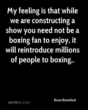 Bruce Beresford - My feeling is that while we are constructing a show you need not be a boxing fan to enjoy, it will reintroduce millions of people to boxing.