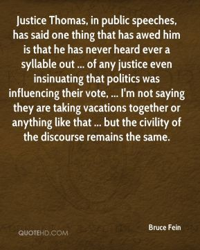 Bruce Fein - Justice Thomas, in public speeches, has said one thing that has awed him is that he has never heard ever a syllable out ... of any justice even insinuating that politics was influencing their vote, ... I'm not saying they are taking vacations together or anything like that ... but the civility of the discourse remains the same.