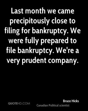 Last month we came precipitously close to filing for bankruptcy. We were fully prepared to file bankruptcy. We're a very prudent company.
