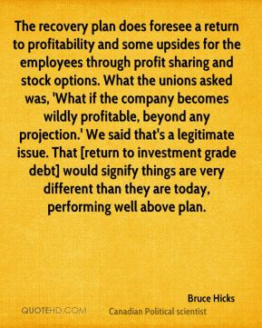 Bruce Hicks - The recovery plan does foresee a return to profitability and some upsides for the employees through profit sharing and stock options. What the unions asked was, 'What if the company becomes wildly profitable, beyond any projection.' We said that's a legitimate issue. That [return to investment grade debt] would signify things are very different than they are today, performing well above plan.
