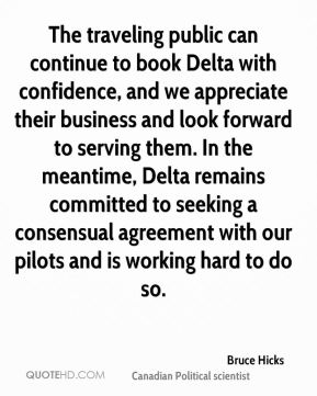 The traveling public can continue to book Delta with confidence, and we appreciate their business and look forward to serving them. In the meantime, Delta remains committed to seeking a consensual agreement with our pilots and is working hard to do so.