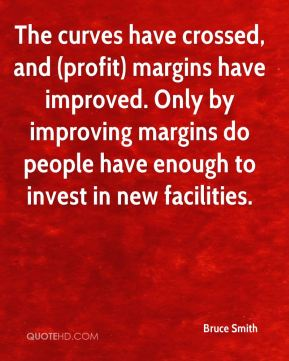 Bruce Smith - The curves have crossed, and (profit) margins have improved. Only by improving margins do people have enough to invest in new facilities.