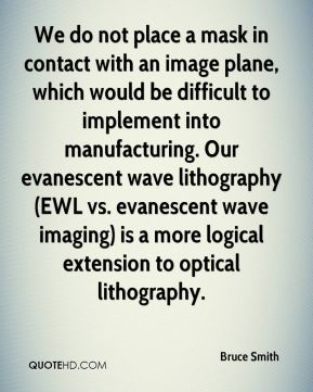 Bruce Smith - We do not place a mask in contact with an image plane, which would be difficult to implement into manufacturing. Our evanescent wave lithography (EWL vs. evanescent wave imaging) is a more logical extension to optical lithography.