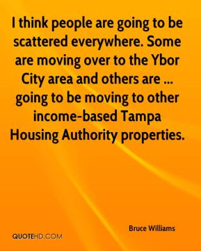 Bruce Williams - I think people are going to be scattered everywhere. Some are moving over to the Ybor City area and others are ... going to be moving to other income-based Tampa Housing Authority properties.