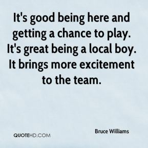 Bruce Williams - It's good being here and getting a chance to play. It's great being a local boy. It brings more excitement to the team.