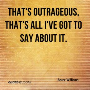 Bruce Williams - That's outrageous, that's all I've got to say about it.