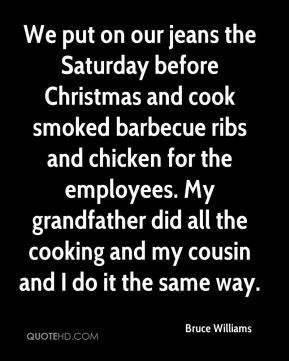 Bruce Williams - We put on our jeans the Saturday before Christmas and cook smoked barbecue ribs and chicken for the employees. My grandfather did all the cooking and my cousin and I do it the same way.