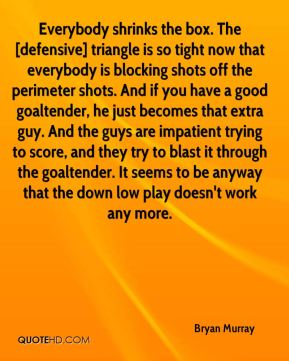 Bryan Murray - Everybody shrinks the box. The [defensive] triangle is so tight now that everybody is blocking shots off the perimeter shots. And if you have a good goaltender, he just becomes that extra guy. And the guys are impatient trying to score, and they try to blast it through the goaltender. It seems to be anyway that the down low play doesn't work any more.