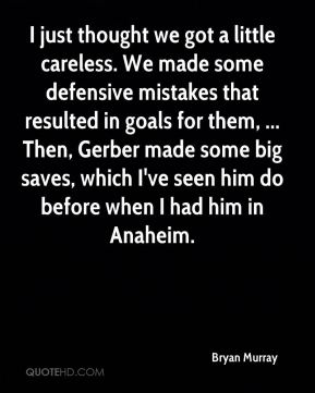 Bryan Murray - I just thought we got a little careless. We made some defensive mistakes that resulted in goals for them, ... Then, Gerber made some big saves, which I've seen him do before when I had him in Anaheim.
