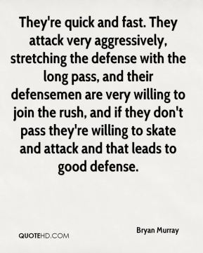 Bryan Murray - They're quick and fast. They attack very aggressively, stretching the defense with the long pass, and their defensemen are very willing to join the rush, and if they don't pass they're willing to skate and attack and that leads to good defense.