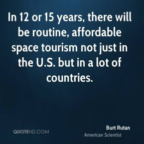 Burt Rutan - In 12 or 15 years, there will be routine, affordable space tourism not just in the U.S. but in a lot of countries.
