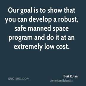 Burt Rutan - Our goal is to show that you can develop a robust, safe manned space program and do it at an extremely low cost.
