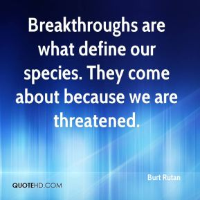 Burt Rutan - Breakthroughs are what define our species. They come about because we are threatened.
