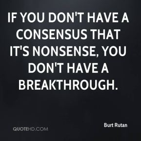 Burt Rutan - If you don't have a consensus that it's nonsense, you don't have a breakthrough.