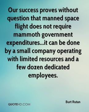 Burt Rutan - Our success proves without question that manned space flight does not require mammoth government expenditures...it can be done by a small company operating with limited resources and a few dozen dedicated employees.