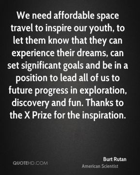 Burt Rutan - We need affordable space travel to inspire our youth, to let them know that they can experience their dreams, can set significant goals and be in a position to lead all of us to future progress in exploration, discovery and fun. Thanks to the X Prize for the inspiration.