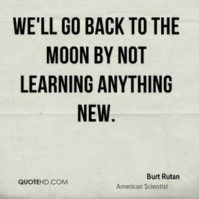Burt Rutan - We'll go back to the moon by not learning anything new.