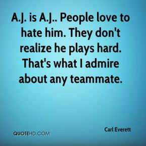 Carl Everett - A.J. is A.J.. People love to hate him. They don't realize he plays hard. That's what I admire about any teammate.