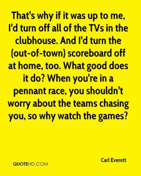Carl Everett - That's why if it was up to me, I'd turn off all of the TVs in the clubhouse. And I'd turn the (out-of-town) scoreboard off at home, too. What good does it do? When you're in a pennant race, you shouldn't worry about the teams chasing you, so why watch the games?