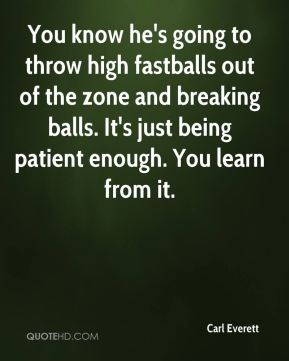 Carl Everett - You know he's going to throw high fastballs out of the zone and breaking balls. It's just being patient enough. You learn from it.