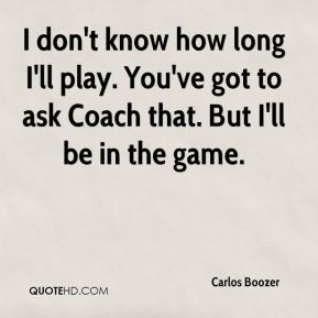 I don't know how long I'll play. You've got to ask Coach that. But I'll be in the game.