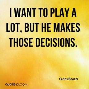 Carlos Boozer - I want to play a lot, but he makes those decisions.