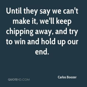 Until they say we can't make it, we'll keep chipping away, and try to win and hold up our end.