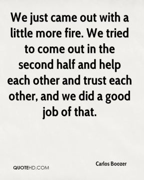 We just came out with a little more fire. We tried to come out in the second half and help each other and trust each other, and we did a good job of that.