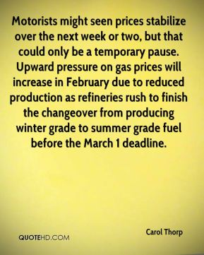 Carol Thorp - Motorists might seen prices stabilize over the next week or two, but that could only be a temporary pause. Upward pressure on gas prices will increase in February due to reduced production as refineries rush to finish the changeover from producing winter grade to summer grade fuel before the March 1 deadline.