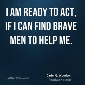 I am ready to act, if I can find brave men to help me.
