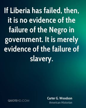 Carter G. Woodson - If Liberia has failed, then, it is no evidence of the failure of the Negro in government. It is merely evidence of the failure of slavery.